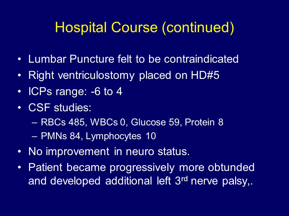 Hospital Course (continued) Lumbar Puncture felt to be contraindicated Right ventriculostomy placed on HD#5 ICPs range: -6 to 4 CSF studies: –RBCs 485, WBCs 0, Glucose 59, Protein 8 –PMNs 84, Lymphocytes 10 No improvement in neuro status.