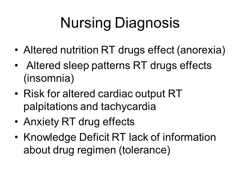 Nursing Diagnosis Altered nutrition RT drugs effect (anorexia) Altered sleep patterns RT drugs effects (insomnia) Risk for altered cardiac output RT palpitations and tachycardia Anxiety RT drug effects Knowledge Deficit RT lack of information about drug regimen (tolerance)