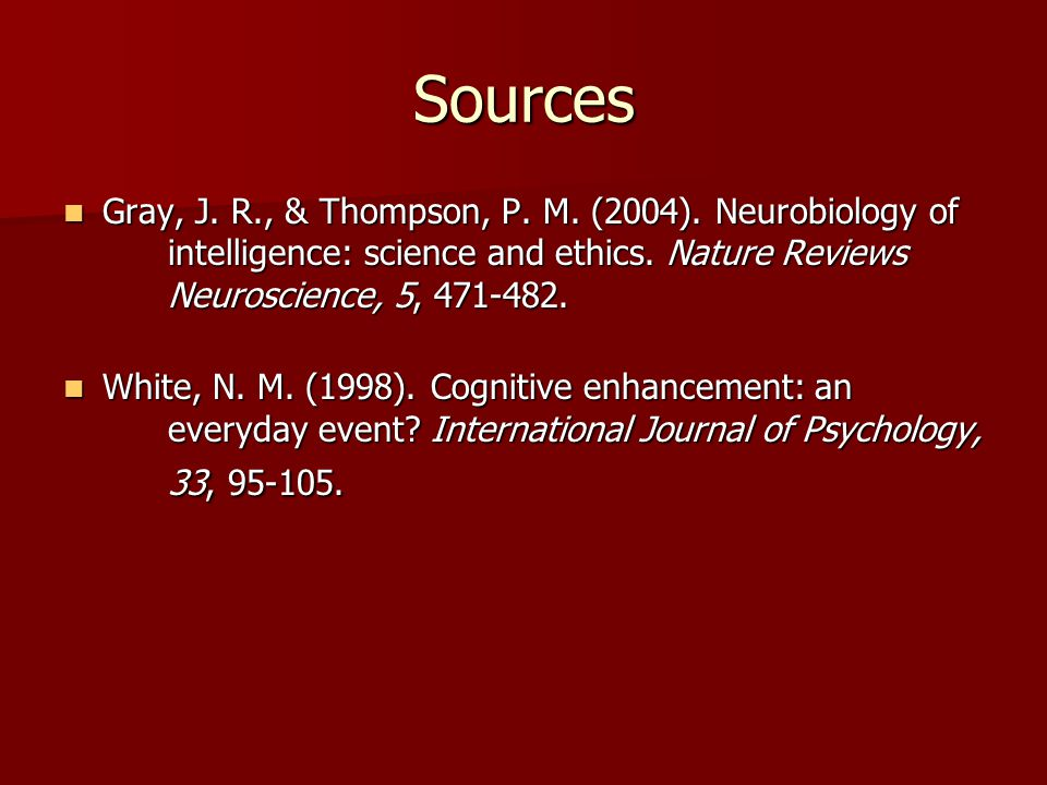 Sources Gray, J. R., & Thompson, P. M. (2004). Neurobiology of intelligence: science and ethics. Nature Reviews Neuroscience, 5, 471-482. Gray, J. R.,