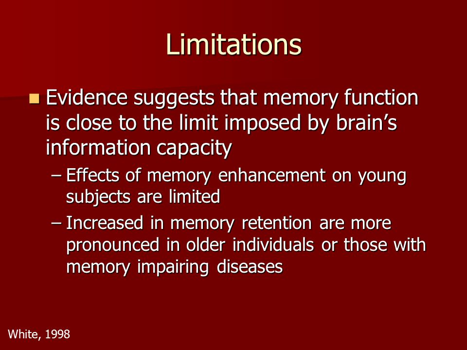 Limitations U-shaped dose-effect function demonstrated by memory enhancers U-shaped dose-effect function demonstrated by memory enhancers Suggests that there are limits to the amount of change that can be produced at each synapse and the amount of synapses relevant to memory Suggests that there are limits to the amount of change that can be produced at each synapse and the amount of synapses relevant to memory Attempts to increase dosages in order to exceed these limits have adverse effects on memory Attempts to increase dosages in order to exceed these limits have adverse effects on memory White, 1998