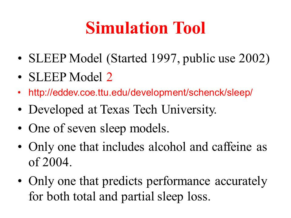 Simulation Tool SLEEP Model (Started 1997, public use 2002) SLEEP Model 2 http://eddev.coe.ttu.edu/development/schenck/sleep/ Developed at Texas Tech University.