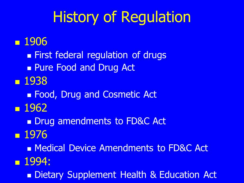 History of Regulation 1906 First federal regulation of drugs Pure Food and Drug Act 1938 Food, Drug and Cosmetic Act 1962 Drug amendments to FD&C Act