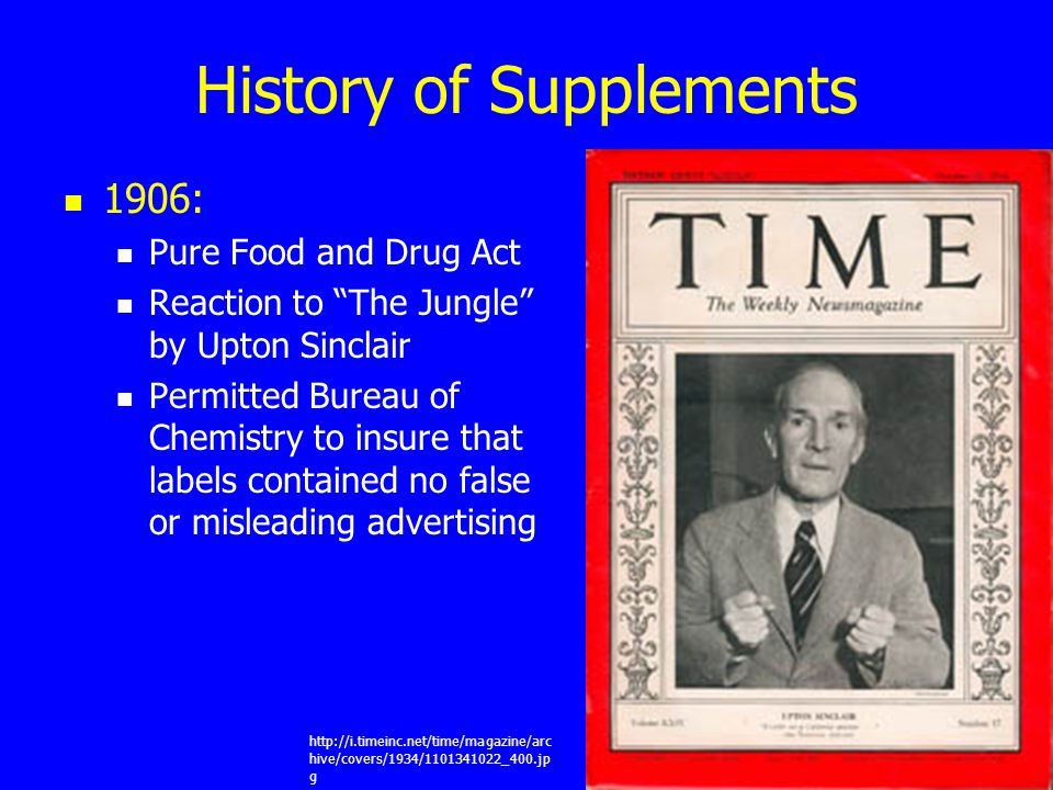"History of Supplements 1906: Pure Food and Drug Act Reaction to ""The Jungle"" by Upton Sinclair Permitted Bureau of Chemistry to insure that labels con"