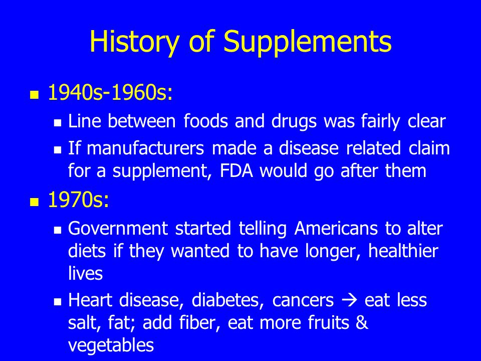 History of Supplements 1940s-1960s: Line between foods and drugs was fairly clear If manufacturers made a disease related claim for a supplement, FDA