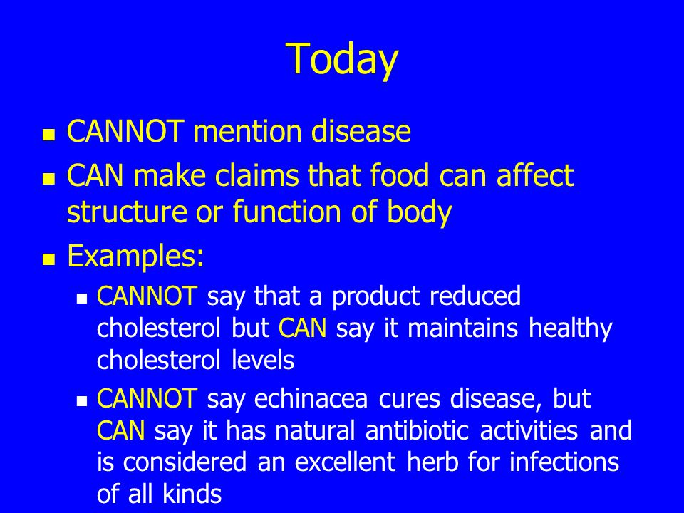 Today CANNOT mention disease CAN make claims that food can affect structure or function of body Examples: CANNOT say that a product reduced cholesterol but CAN say it maintains healthy cholesterol levels CANNOT say echinacea cures disease, but CAN say it has natural antibiotic activities and is considered an excellent herb for infections of all kinds