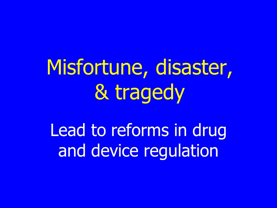 Misfortune, disaster, & tragedy Lead to reforms in drug and device regulation