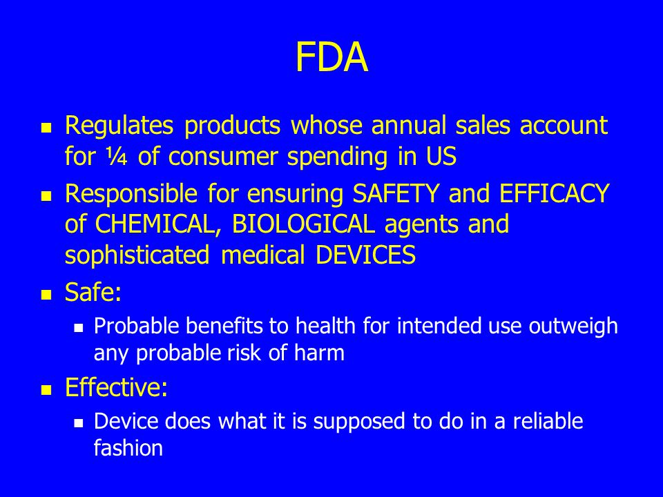 FDA Regulates products whose annual sales account for ¼ of consumer spending in US Responsible for ensuring SAFETY and EFFICACY of CHEMICAL, BIOLOGICA
