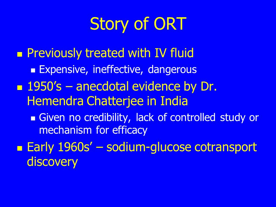 Story of ORT Previously treated with IV fluid Expensive, ineffective, dangerous 1950's – anecdotal evidence by Dr. Hemendra Chatterjee in India Given