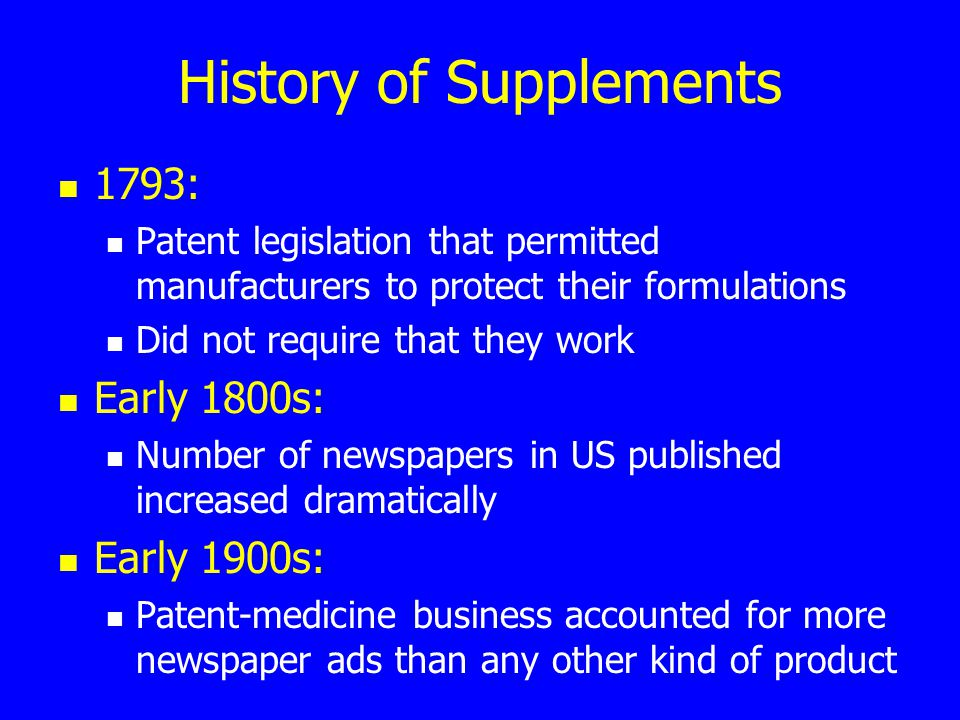 History of Supplements 1793: Patent legislation that permitted manufacturers to protect their formulations Did not require that they work Early 1800s: