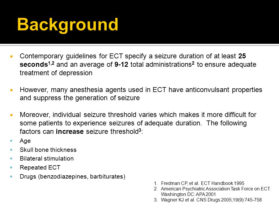  Contemporary guidelines for ECT specify a seizure duration of at least 25 seconds 1,2 and an average of 9-12 total administrations 2 to ensure adequ