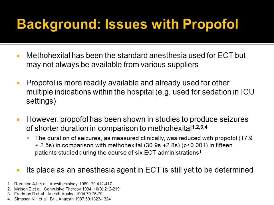  Not a prospective, randomized, controlled study  However, selection bias was minimized as demonstrated by similar patient demographics  ECT administered by the same anesthesiologist and psychiatrist for a large majority of treatments  Did not assess clinical outcomes  Efficacy of ECT using propofol versus methohexital as anesthesia  Side effect profile of propofol versus methohexital