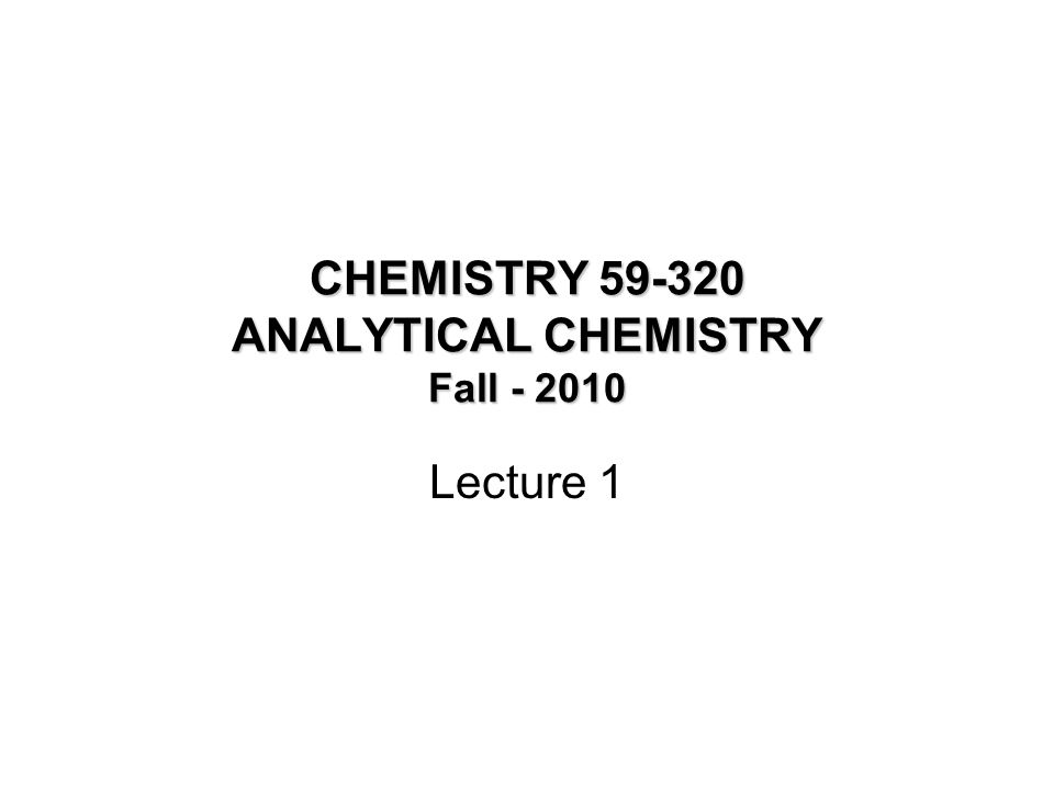 CHEMISTRY 59-320 ANALYTICAL CHEMISTRY Fall - 2010 Lecture 1