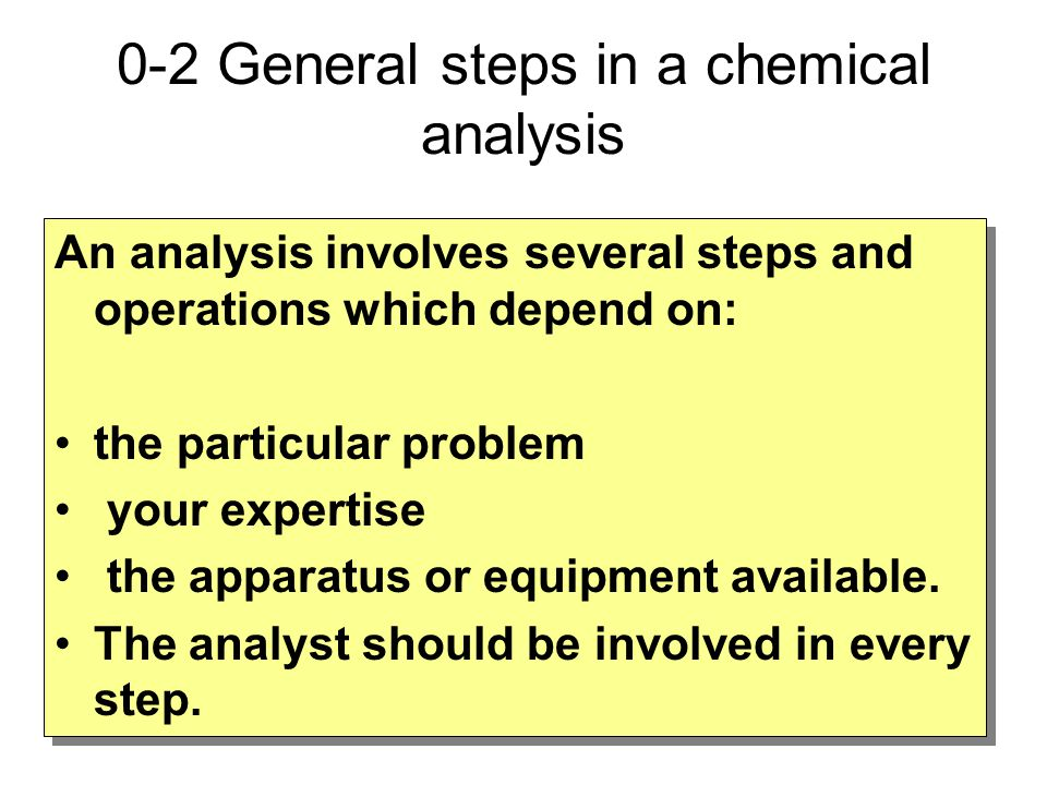 0-2 General steps in a chemical analysis An analysis involves several steps and operations which depend on: the particular problem your expertise the apparatus or equipment available.