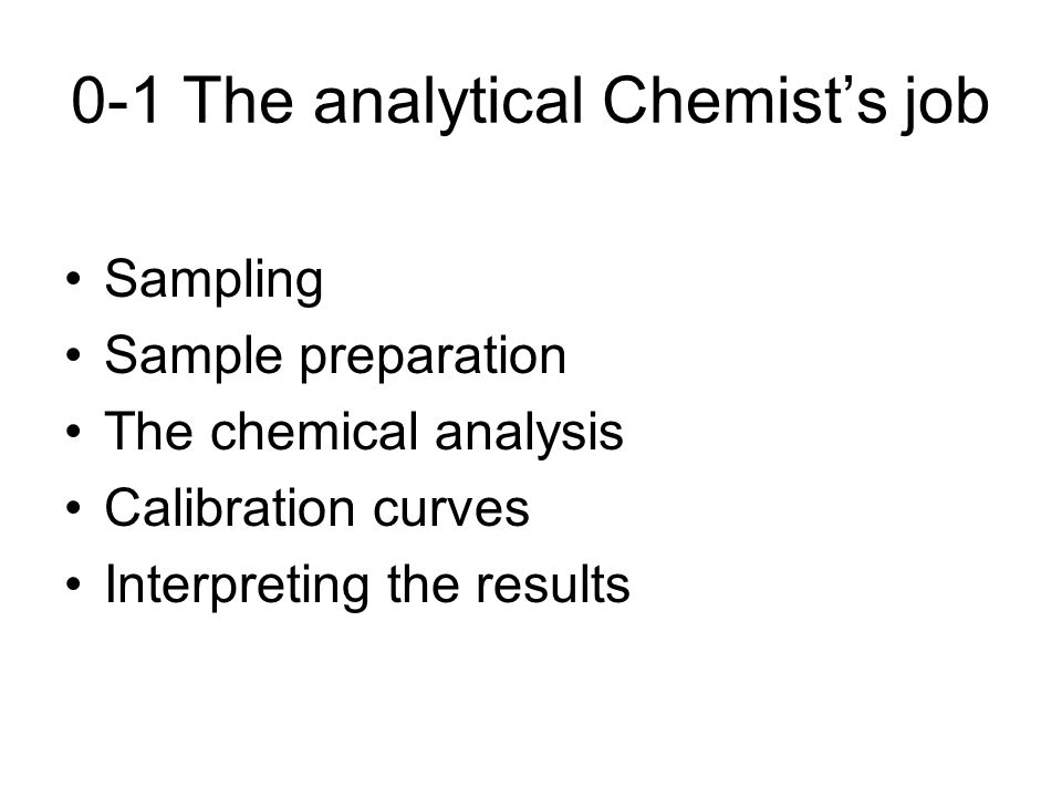 0-1 The analytical Chemist's job Sampling Sample preparation The chemical analysis Calibration curves Interpreting the results