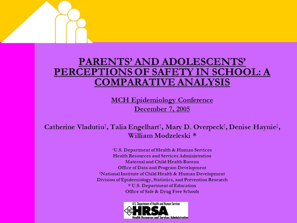 PARENTS' AND ADOLESCENTS' PERCEPTIONS OF SAFETY IN SCHOOL: A COMPARATIVE ANALYSIS MCH Epidemiology Conference December 7, 2005 Catherine Vladutiu †, Talia Engelhart †, Mary D.