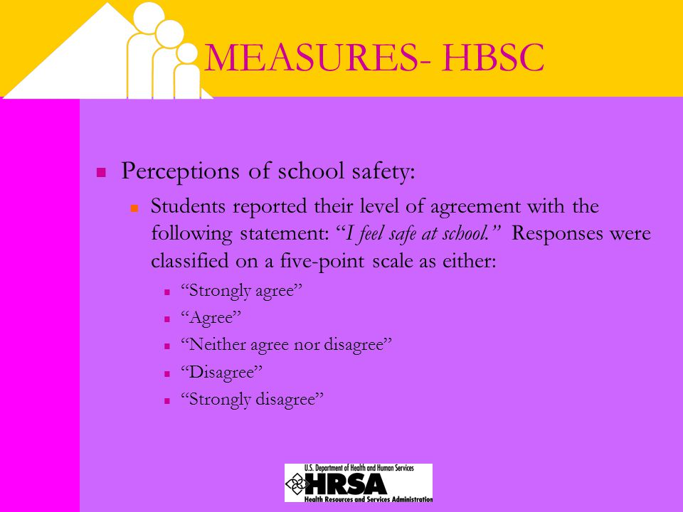 MEASURES- HBSC Perceptions of school safety: Students reported their level of agreement with the following statement: I feel safe at school. Responses were classified on a five-point scale as either: Strongly agree Agree Neither agree nor disagree Disagree Strongly disagree