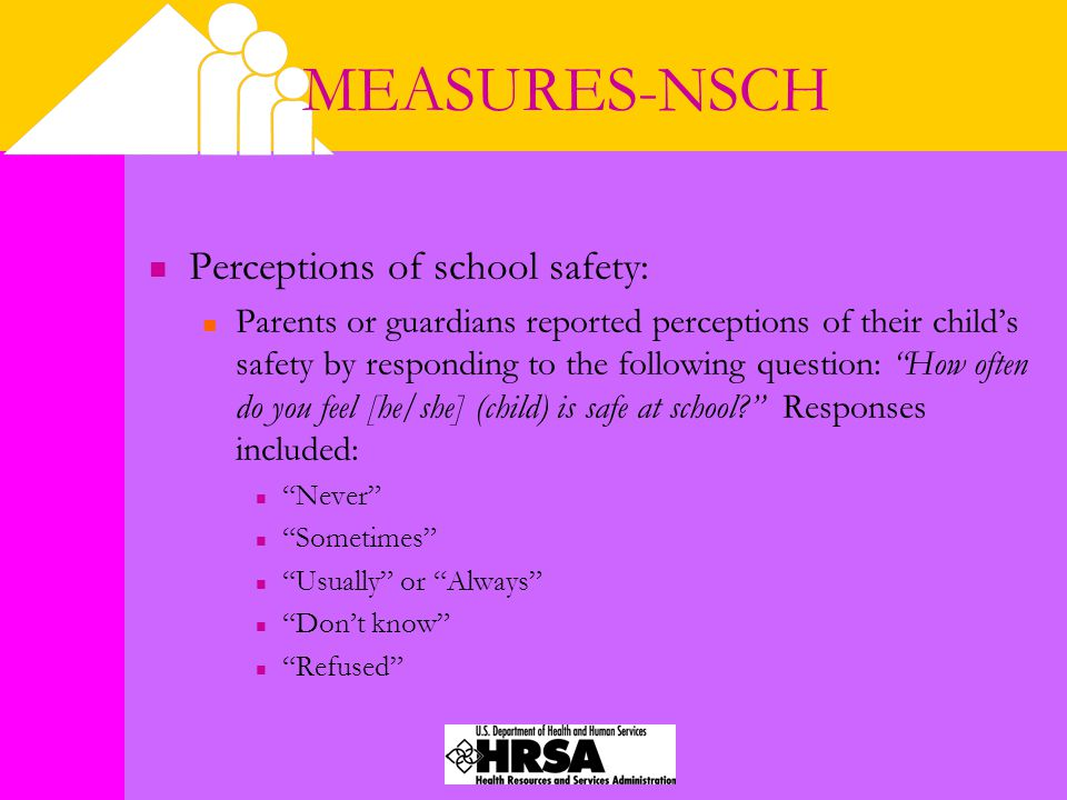 MEASURES-NSCH Perceptions of school safety: Parents or guardians reported perceptions of their child's safety by responding to the following question: How often do you feel [he/she] (child) is safe at school Responses included: Never Sometimes Usually or Always Don't know Refused