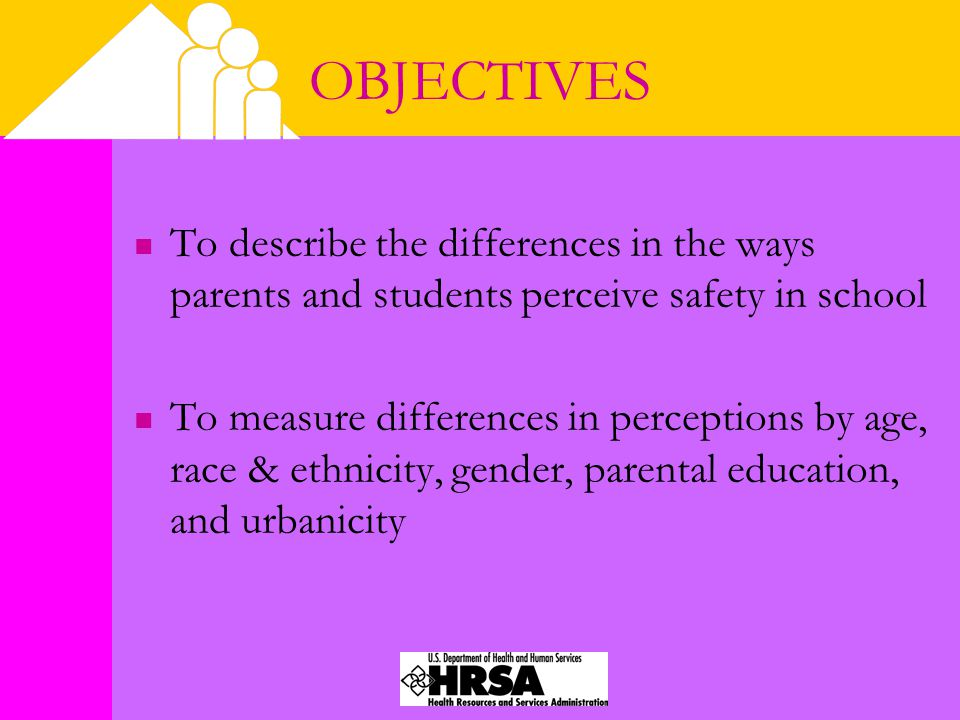 OBJECTIVES To describe the differences in the ways parents and students perceive safety in school To measure differences in perceptions by age, race & ethnicity, gender, parental education, and urbanicity