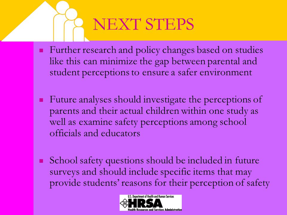 NEXT STEPS Further research and policy changes based on studies like this can minimize the gap between parental and student perceptions to ensure a safer environment Future analyses should investigate the perceptions of parents and their actual children within one study as well as examine safety perceptions among school officials and educators School safety questions should be included in future surveys and should include specific items that may provide students' reasons for their perception of safety