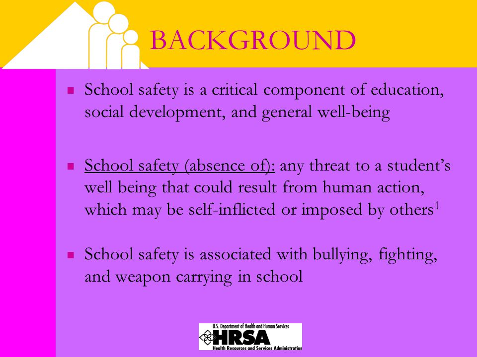 BACKGROUND School safety is a critical component of education, social development, and general well-being School safety (absence of): any threat to a student's well being that could result from human action, which may be self-inflicted or imposed by others 1 School safety is associated with bullying, fighting, and weapon carrying in school
