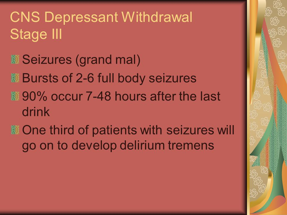 CNS Depressant Withdrawal Stage III Seizures (grand mal) Bursts of 2-6 full body seizures 90% occur 7-48 hours after the last drink One third of patie