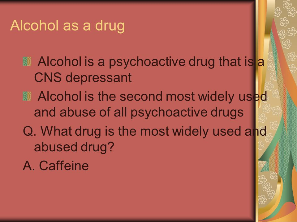 Alcohol as a drug Alcohol is a psychoactive drug that is a CNS depressant Alcohol is the second most widely used and abuse of all psychoactive drugs Q
