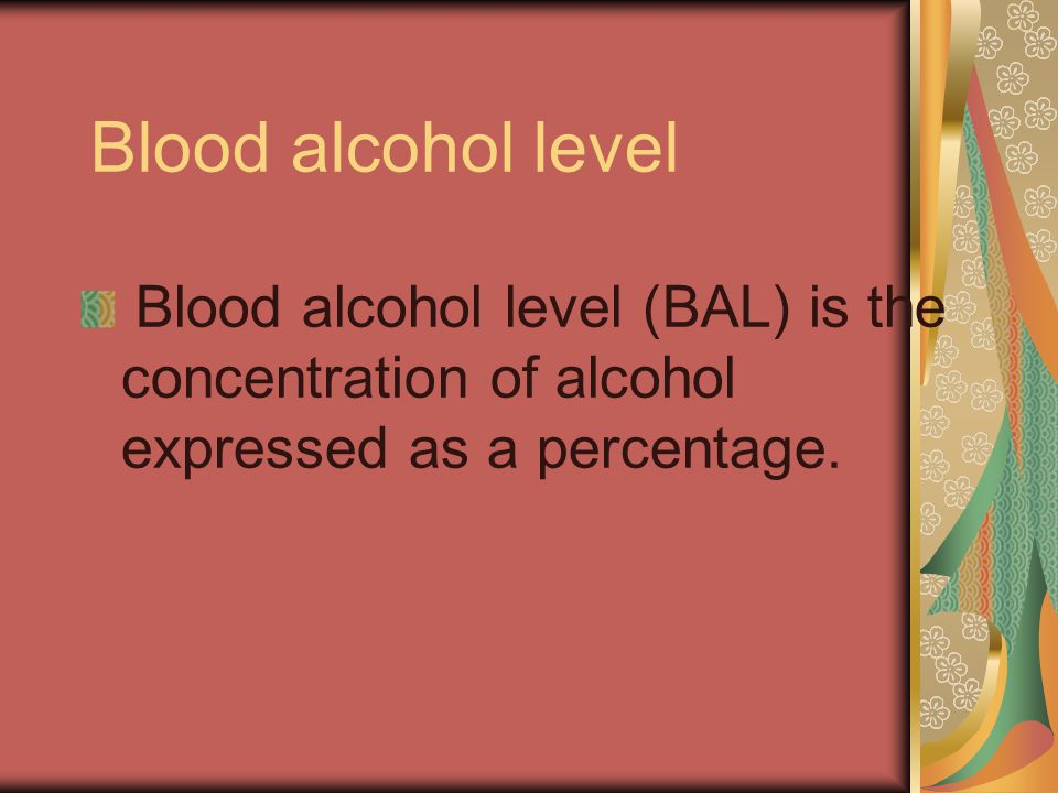 Blood alcohol level Blood alcohol level (BAL) is the concentration of alcohol expressed as a percentage.