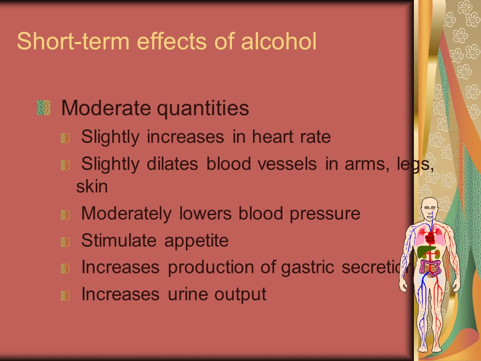 Short-term effects of alcohol Moderate quantities Slightly increases in heart rate Slightly dilates blood vessels in arms, legs, skin Moderately lower