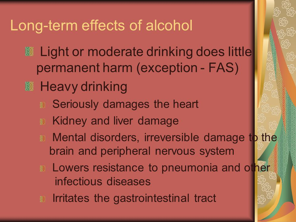 Long-term effects of alcohol Light or moderate drinking does little permanent harm (exception - FAS) Heavy drinking Seriously damages the heart Kidney