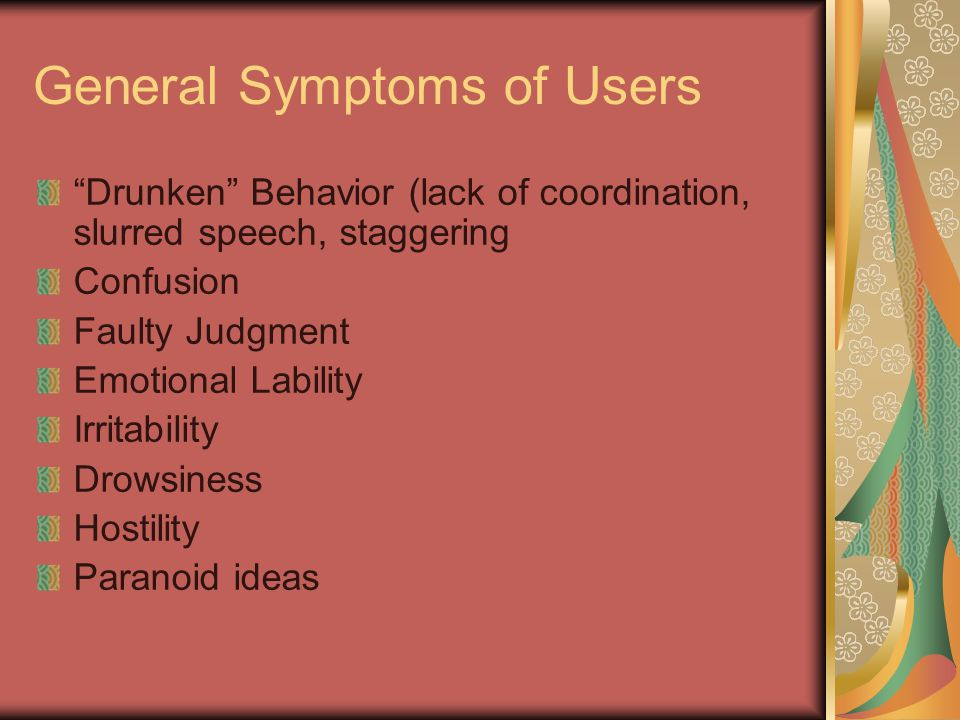 """General Symptoms of Users """"Drunken"""" Behavior (lack of coordination, slurred speech, staggering Confusion Faulty Judgment Emotional Lability Irritabili"""