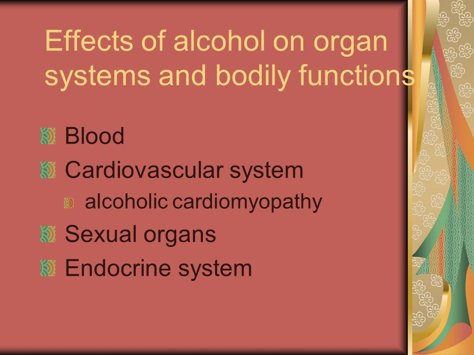 Effects of alcohol on organ systems and bodily functions Blood Cardiovascular system alcoholic cardiomyopathy Sexual organs Endocrine system