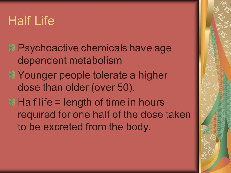 Half Life Psychoactive chemicals have age dependent metabolism Younger people tolerate a higher dose than older (over 50). Half life = length of time