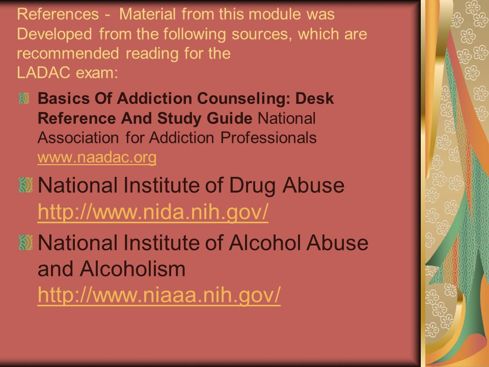 References - Material from this module was Developed from the following sources, which are recommended reading for the LADAC exam: Basics Of Addiction