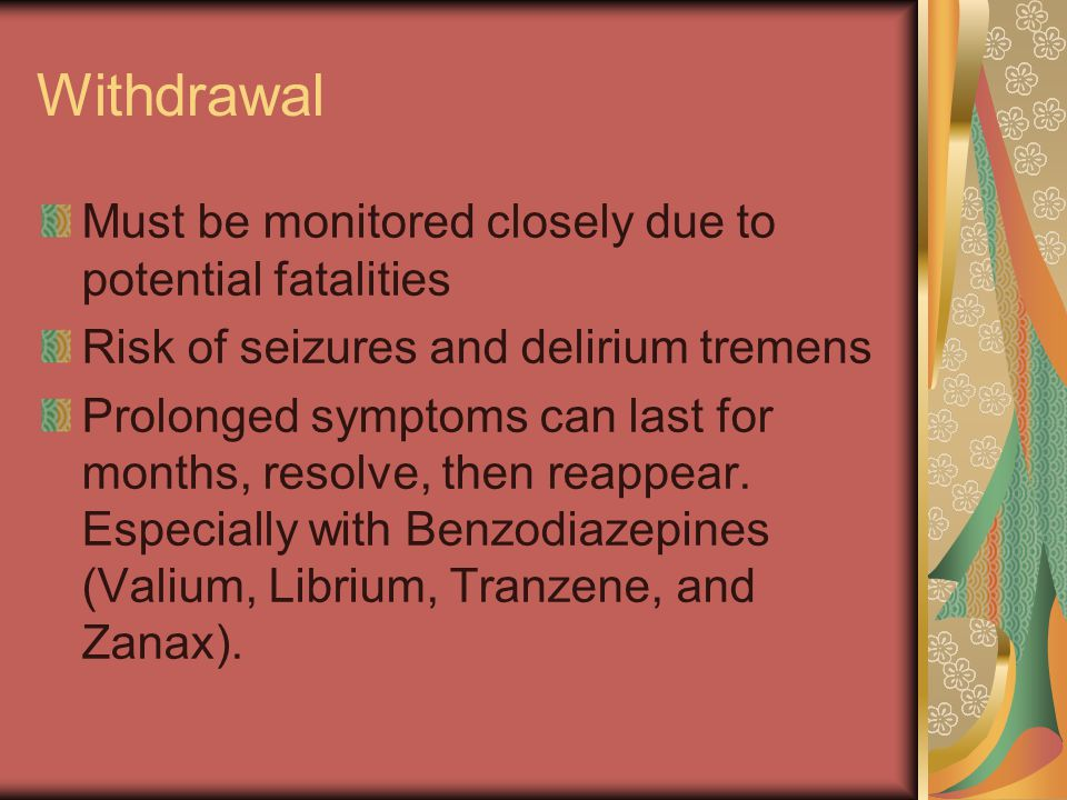 Withdrawal Must be monitored closely due to potential fatalities Risk of seizures and delirium tremens Prolonged symptoms can last for months, resolve