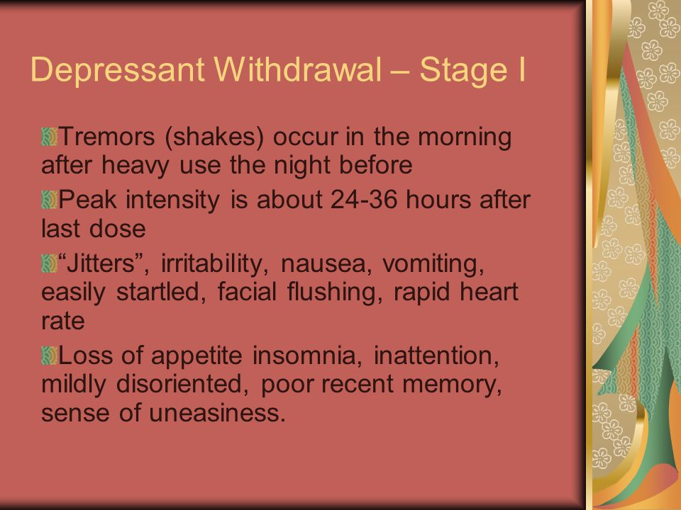 Depressant Withdrawal – Stage I Tremors (shakes) occur in the morning after heavy use the night before Peak intensity is about 24-36 hours after last