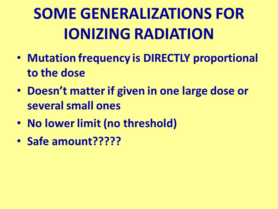 SOME GENERALIZATIONS FOR IONIZING RADIATION Mutation frequency is DIRECTLY proportional to the dose Doesn't matter if given in one large dose or several small ones No lower limit (no threshold) Safe amount