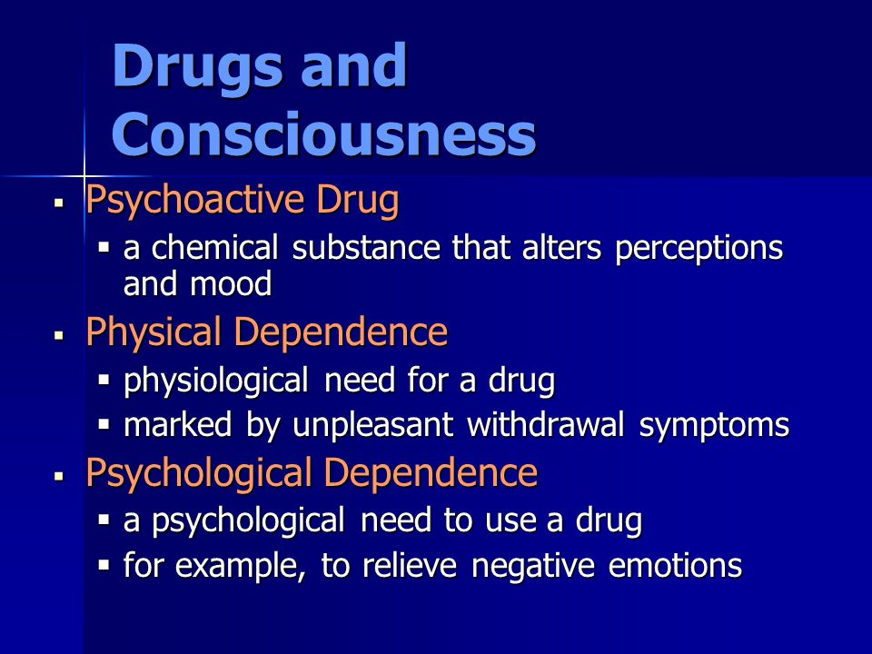 Drugs and Consciousness  Psychoactive Drug  a chemical substance that alters perceptions and mood  Physical Dependence  physiological need for a d
