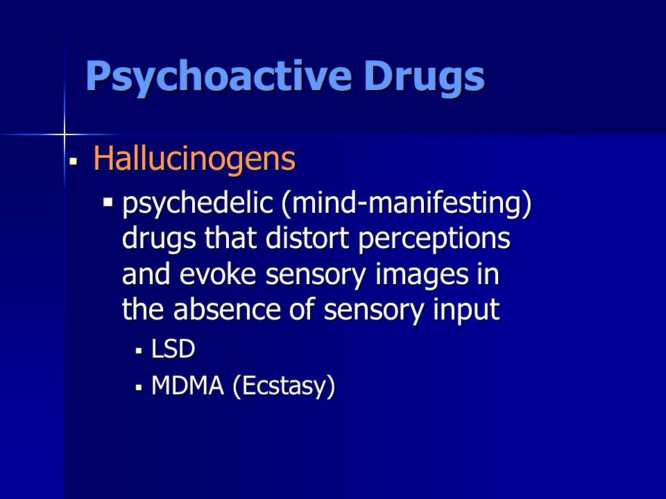 Psychoactive Drugs  Hallucinogens  psychedelic (mind-manifesting) drugs that distort perceptions and evoke sensory images in the absence of sensory