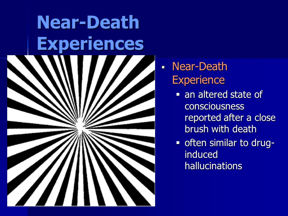 Near-Death Experiences  Near-Death Experience  an altered state of consciousness reported after a close brush with death  often similar to drug- in