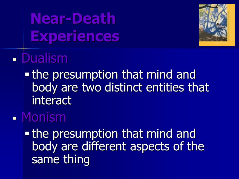 Near-Death Experiences  Dualism  the presumption that mind and body are two distinct entities that interact  Monism  the presumption that mind and