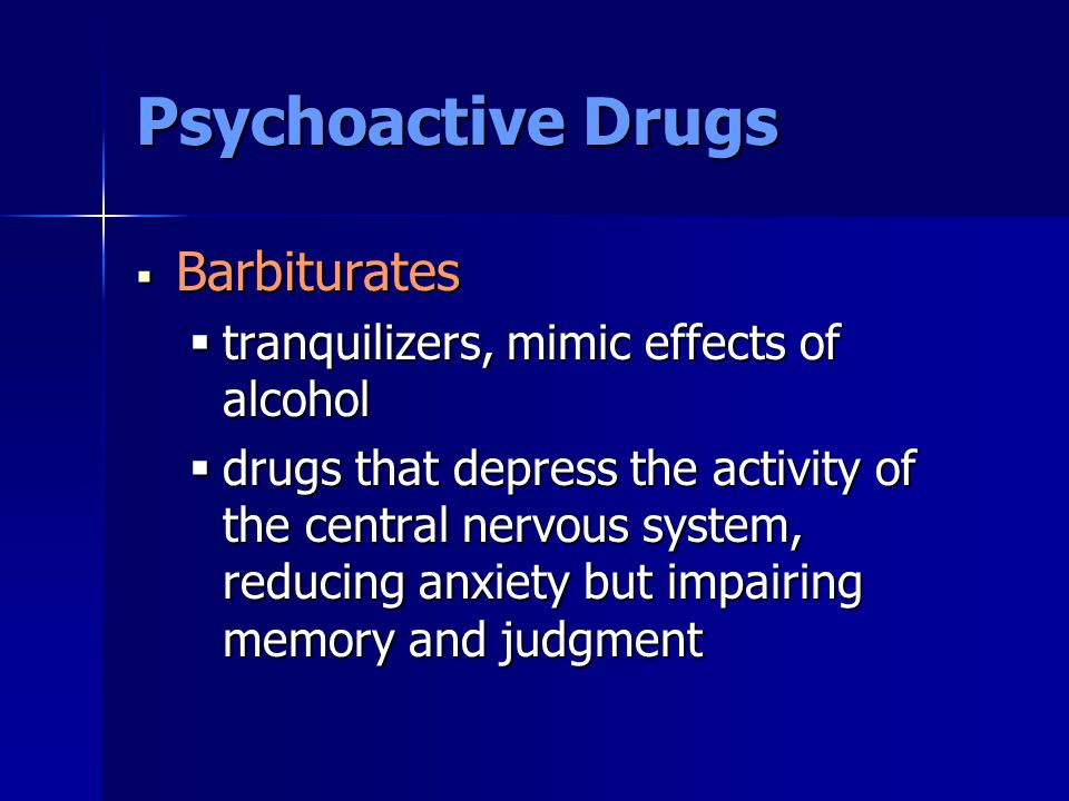 Psychoactive Drugs  Barbiturates  tranquilizers, mimic effects of alcohol  drugs that depress the activity of the central nervous system, reducing