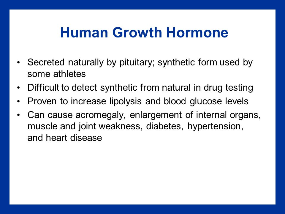 Human Growth Hormone Secreted naturally by pituitary; synthetic form used by some athletes Difficult to detect synthetic from natural in drug testing Proven to increase lipolysis and blood glucose levels Can cause acromegaly, enlargement of internal organs, muscle and joint weakness, diabetes, hypertension, and heart disease