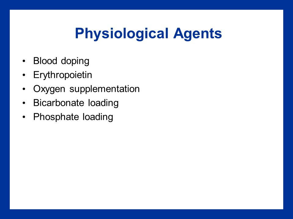 Physiological Agents Blood doping Erythropoietin Oxygen supplementation Bicarbonate loading Phosphate loading