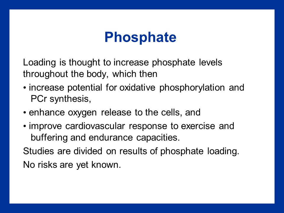 Phosphate Loading is thought to increase phosphate levels throughout the body, which then increase potential for oxidative phosphorylation and PCr synthesis, enhance oxygen release to the cells, and improve cardiovascular response to exercise and buffering and endurance capacities.