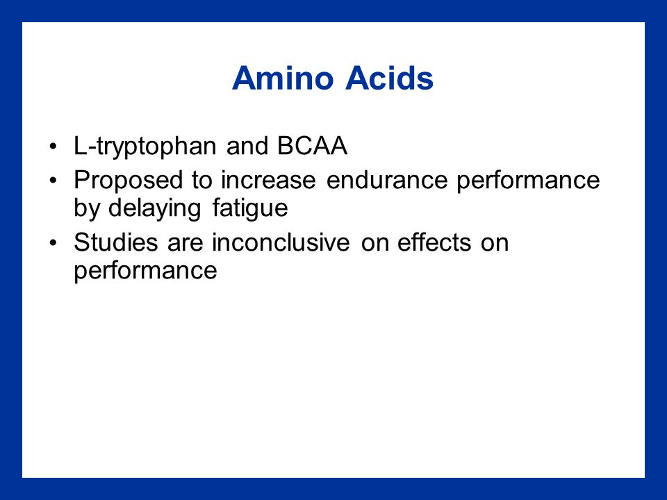 Amino Acids L-tryptophan and BCAA Proposed to increase endurance performance by delaying fatigue Studies are inconclusive on effects on performance