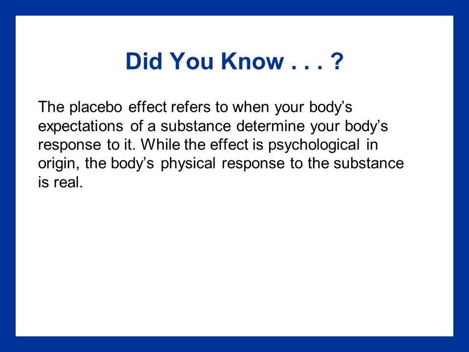 Did You Know... ? The placebo effect refers to when your body's expectations of a substance determine your body's response to it. While the effect is
