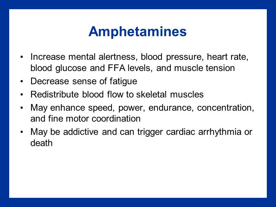 Amphetamines Increase mental alertness, blood pressure, heart rate, blood glucose and FFA levels, and muscle tension Decrease sense of fatigue Redistribute blood flow to skeletal muscles May enhance speed, power, endurance, concentration, and fine motor coordination May be addictive and can trigger cardiac arrhythmia or death