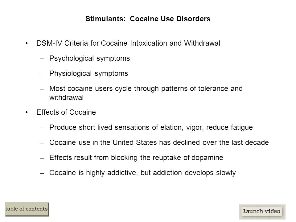 Stimulants: Cocaine Use Disorders DSM-IV Criteria for Cocaine Intoxication and Withdrawal –Psychological symptoms –Physiological symptoms –Most cocaine users cycle through patterns of tolerance and withdrawal Effects of Cocaine –Produce short lived sensations of elation, vigor, reduce fatigue –Cocaine use in the United States has declined over the last decade –Effects result from blocking the reuptake of dopamine –Cocaine is highly addictive, but addiction develops slowly
