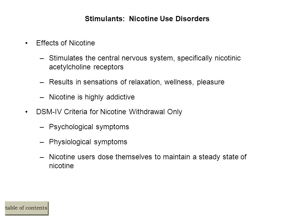 Stimulants: Nicotine Use Disorders Effects of Nicotine –Stimulates the central nervous system, specifically nicotinic acetylcholine receptors –Results in sensations of relaxation, wellness, pleasure –Nicotine is highly addictive DSM-IV Criteria for Nicotine Withdrawal Only –Psychological symptoms –Physiological symptoms –Nicotine users dose themselves to maintain a steady state of nicotine