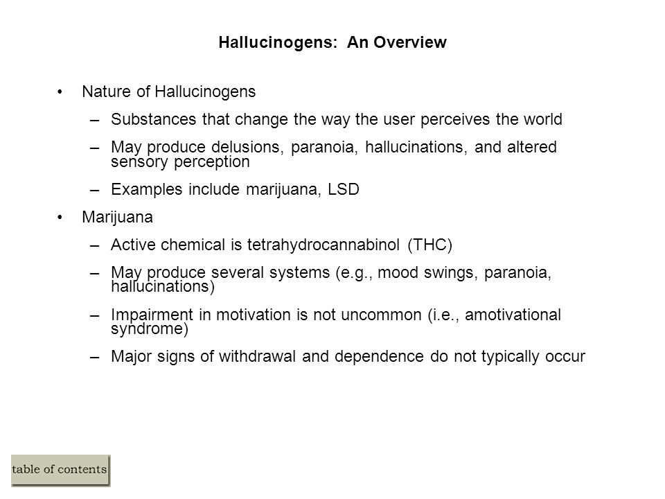 Hallucinogens: An Overview Nature of Hallucinogens –Substances that change the way the user perceives the world –May produce delusions, paranoia, hallucinations, and altered sensory perception –Examples include marijuana, LSD Marijuana –Active chemical is tetrahydrocannabinol (THC) –May produce several systems (e.g., mood swings, paranoia, hallucinations) –Impairment in motivation is not uncommon (i.e., amotivational syndrome) –Major signs of withdrawal and dependence do not typically occur